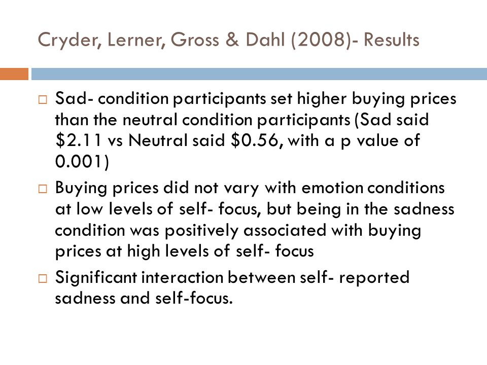 Cryder, Lerner, Gross & Dahl (2008)- Results  Sad- condition participants set higher buying prices than the neutral condition participants (Sad said