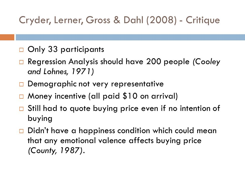 Cryder, Lerner, Gross & Dahl (2008) - Critique  Only 33 participants  Regression Analysis should have 200 people (Cooley and Lohnes, 1971)  Demogra