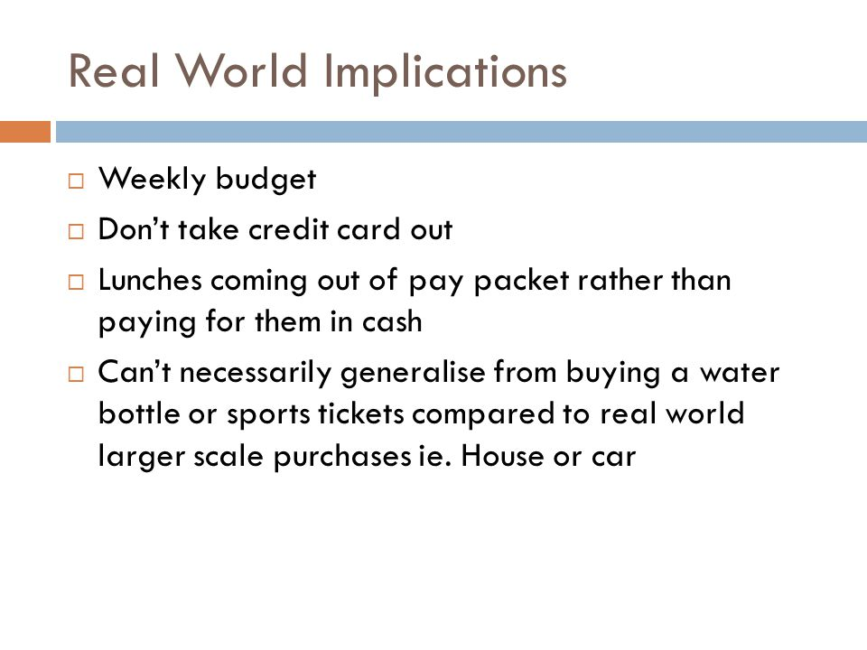 Real World Implications  Weekly budget  Don't take credit card out  Lunches coming out of pay packet rather than paying for them in cash  Can't ne