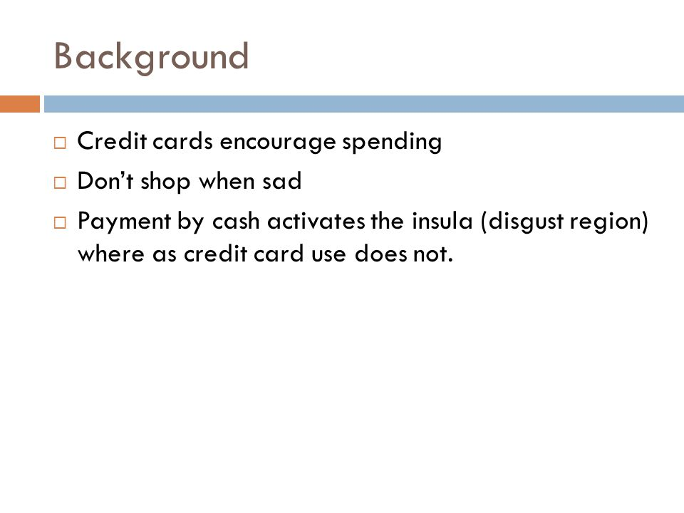 Background  Credit cards encourage spending  Don't shop when sad  Payment by cash activates the insula (disgust region) where as credit card use does not.