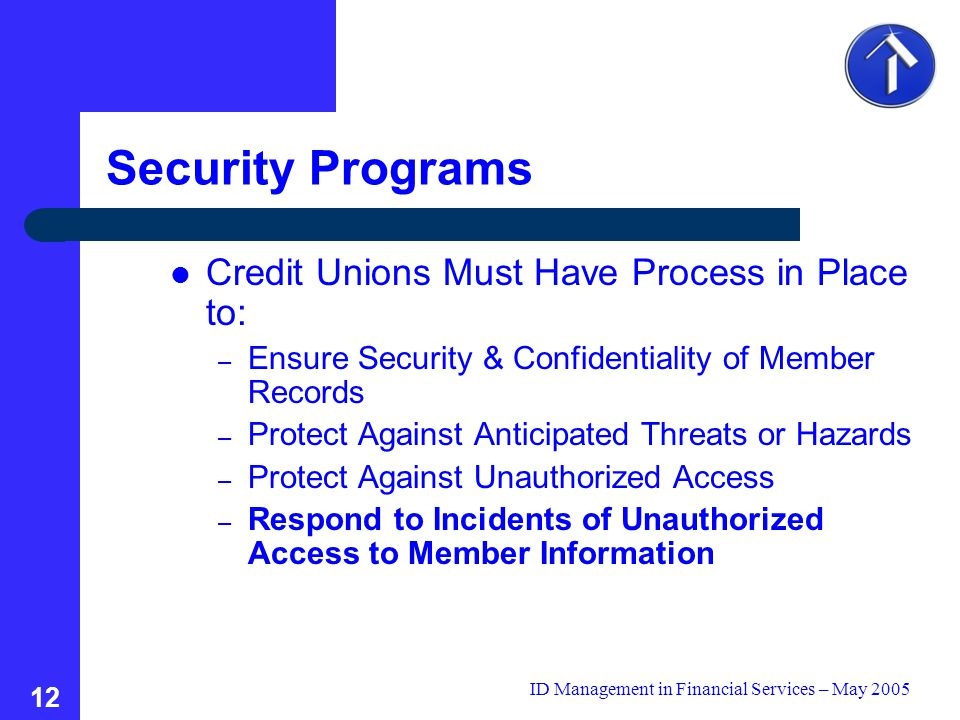 ID Management in Financial Services – May 2005 12 Security Programs Credit Unions Must Have Process in Place to: – Ensure Security & Confidentiality of Member Records – Protect Against Anticipated Threats or Hazards – Protect Against Unauthorized Access – Respond to Incidents of Unauthorized Access to Member Information