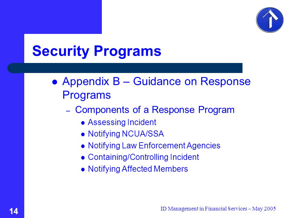 ID Management in Financial Services – May 2005 14 Security Programs Appendix B – Guidance on Response Programs – Components of a Response Program Assessing Incident Notifying NCUA/SSA Notifying Law Enforcement Agencies Containing/Controlling Incident Notifying Affected Members