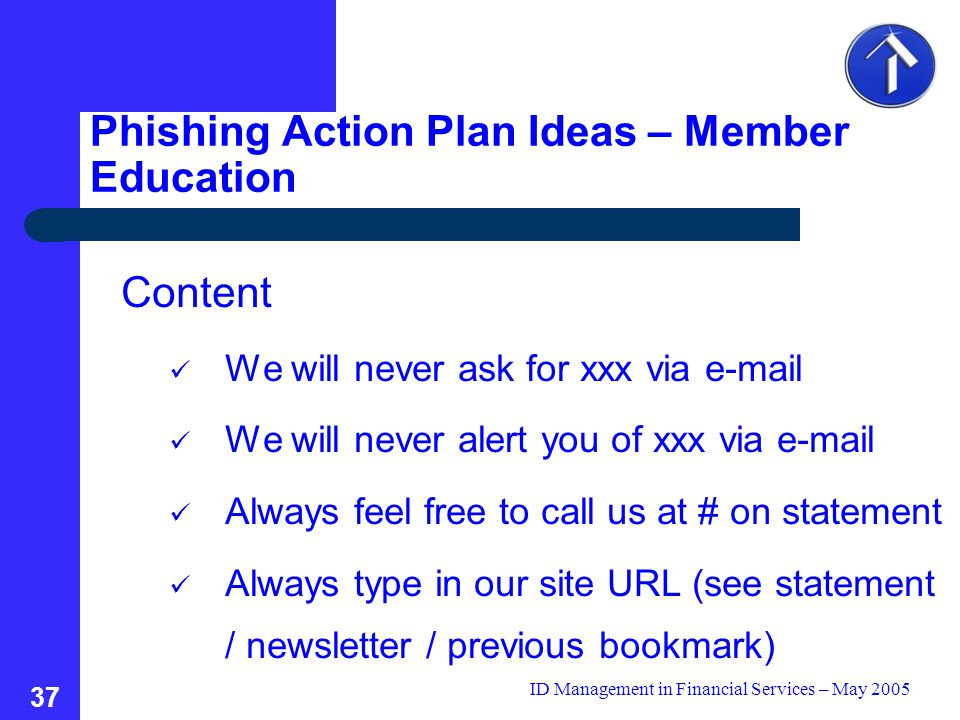 ID Management in Financial Services – May 2005 37 Content We will never ask for xxx via e-mail We will never alert you of xxx via e-mail Always feel free to call us at # on statement Always type in our site URL (see statement / newsletter / previous bookmark) Phishing Action Plan Ideas – Member Education