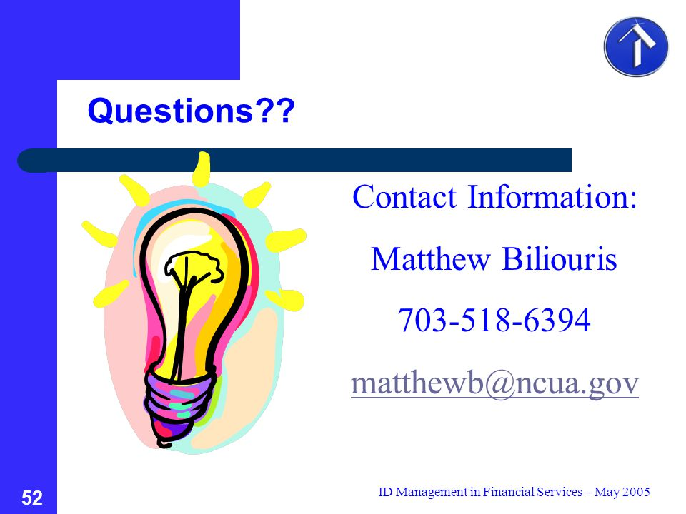 ID Management in Financial Services – May 2005 52 Contact Information: Matthew Biliouris 703-518-6394 matthewb@ncua.gov Questions??