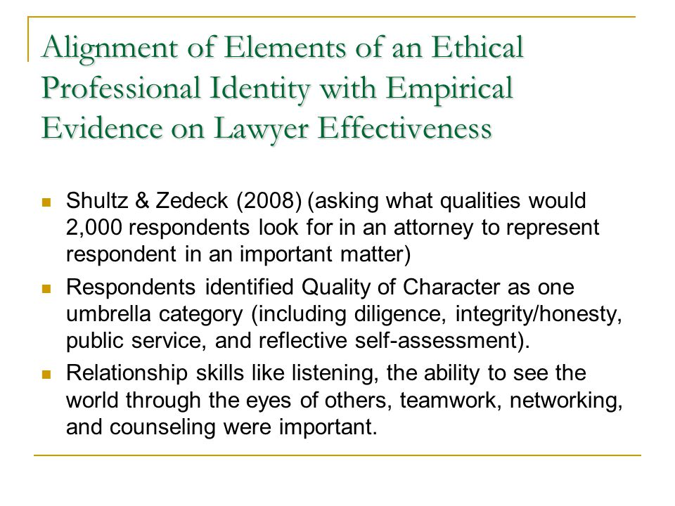 Alignment of Elements of an Ethical Professional Identity with Empirical Evidence on Lawyer Effectiveness Shultz & Zedeck (2008) (asking what qualities would 2,000 respondents look for in an attorney to represent respondent in an important matter) Respondents identified Quality of Character as one umbrella category (including diligence, integrity/honesty, public service, and reflective self-assessment).