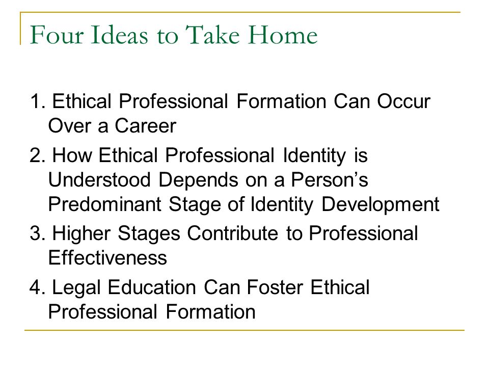 Four Ideas to Take Home 1. Ethical Professional Formation Can Occur Over a Career 2.