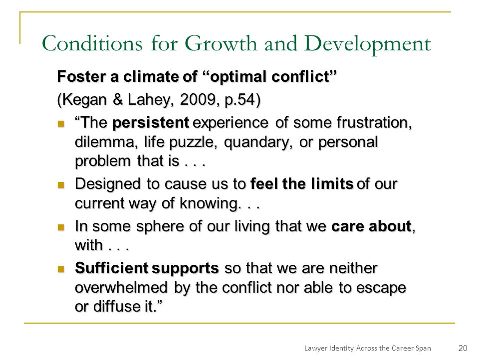 Conditions for Growth and Development Foster a climate of optimal conflict (Kegan & Lahey, 2009, p.54) The persistent experience of some frustration, dilemma, life puzzle, quandary, or personal problem that is...