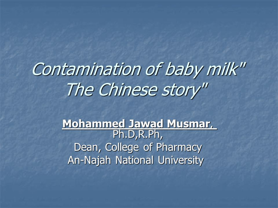 Contamination of baby milk The Chinese story Mohammed Jawad Musmar, Ph.D,R.Ph, Dean, College of Pharmacy An-Najah National University