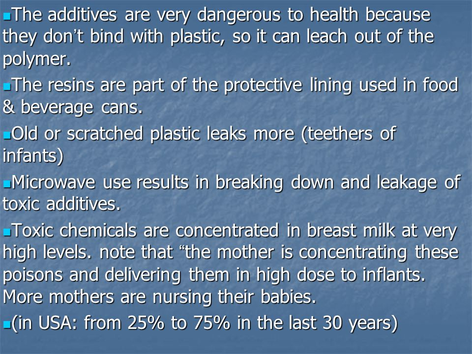 The additives are very dangerous to health because they don ' t bind with plastic, so it can leach out of the polymer.