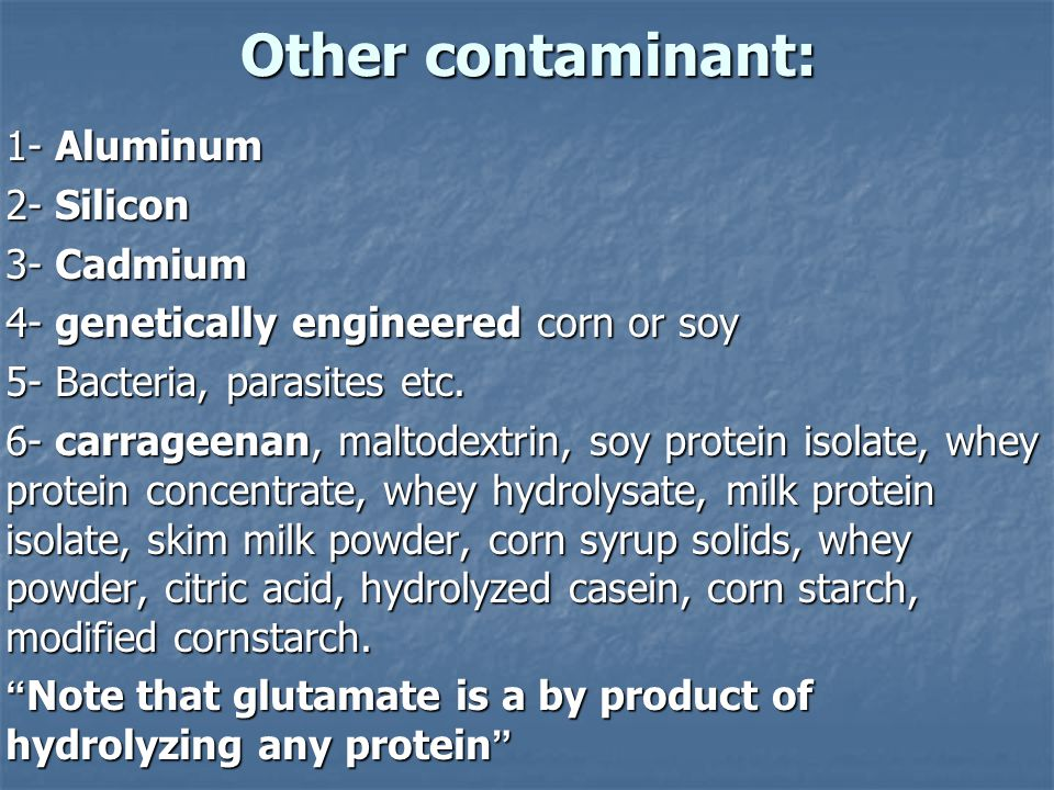 Other contaminant: Other contaminant: 1- Aluminum 2- Silicon 3- Cadmium 4- genetically engineered corn or soy 5- Bacteria, parasites etc.
