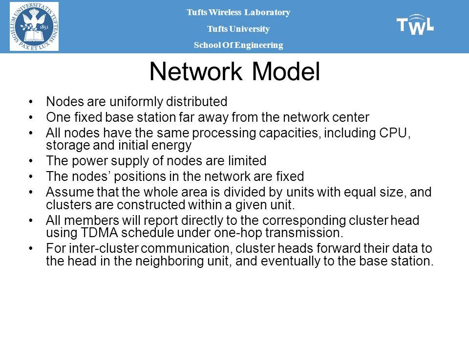 Tufts Wireless Laboratory Tufts University School Of Engineering Network Model Nodes are uniformly distributed One fixed base station far away from the network center All nodes have the same processing capacities, including CPU, storage and initial energy The power supply of nodes are limited The nodes' positions in the network are fixed Assume that the whole area is divided by units with equal size, and clusters are constructed within a given unit.