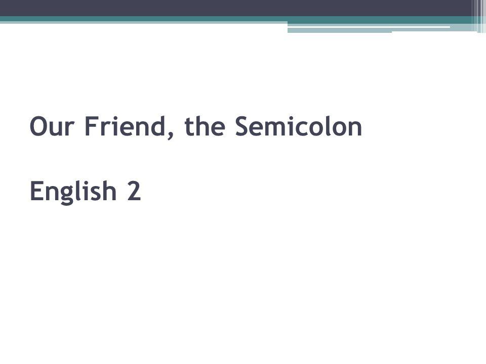 Our Friend, the Semicolon English 2