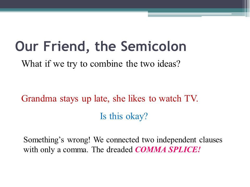 Our Friend, the Semicolon There are several ways to join TWO independent clauses: Grandma stays up late.