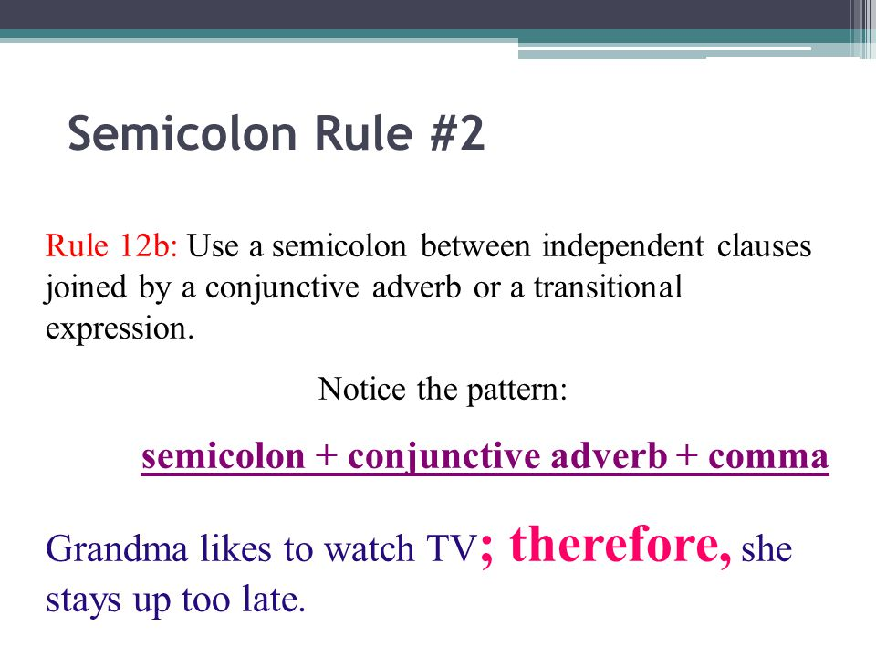 Semicolon Rule #2 Rule 12b: Use a semicolon between independent clauses joined by a conjunctive adverb or a transitional expression.
