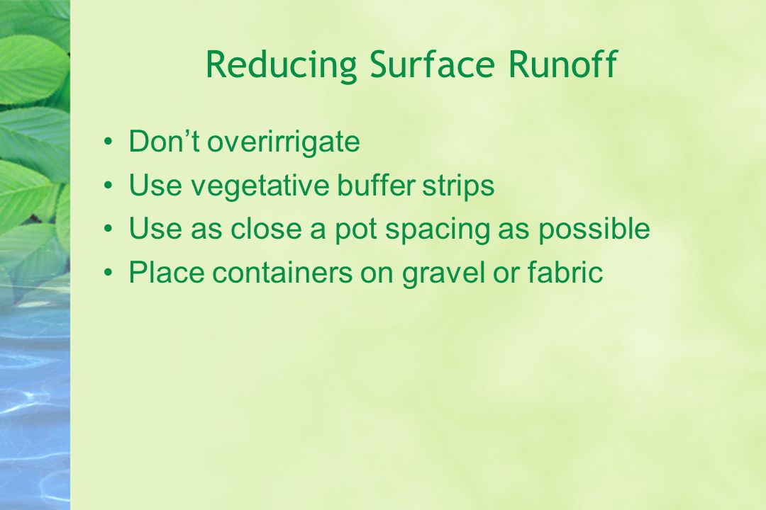 Reducing Surface Runoff Don't overirrigate Use vegetative buffer strips Use as close a pot spacing as possible Place containers on gravel or fabric