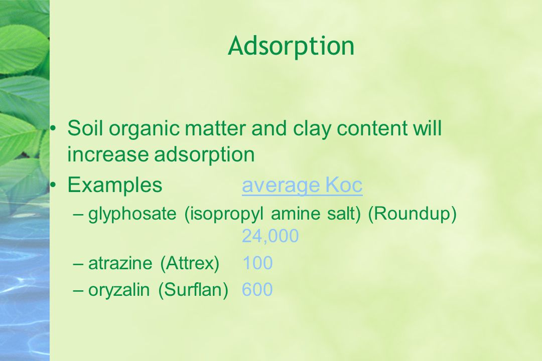Adsorption Soil organic matter and clay content will increase adsorption Examplesaverage Koc –glyphosate (isopropyl amine salt) (Roundup) 24,000 –atrazine (Attrex) 100 –oryzalin (Surflan) 600