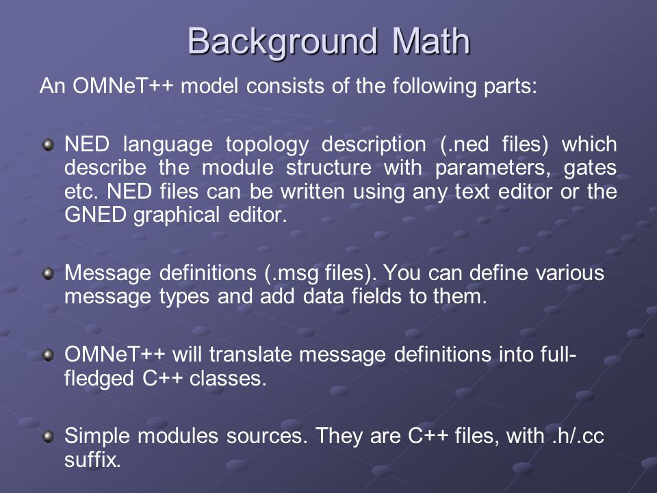Background Math An OMNeT++ model consists of the following parts: NED language topology description (.ned files) which describe the module structure with parameters, gates etc.