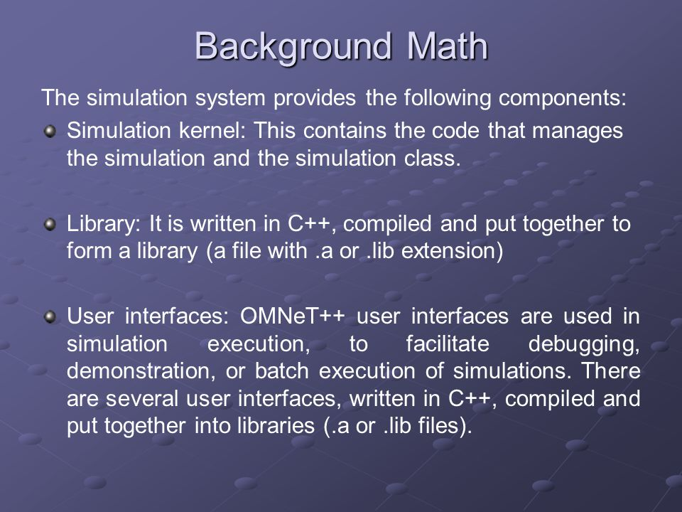 Background Math The simulation system provides the following components: Simulation kernel: This contains the code that manages the simulation and the simulation class.