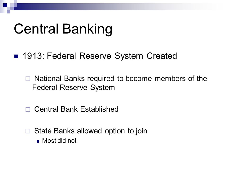 Central Banking 1913: Federal Reserve System Created  National Banks required to become members of the Federal Reserve System  Central Bank Established  State Banks allowed option to join Most did not