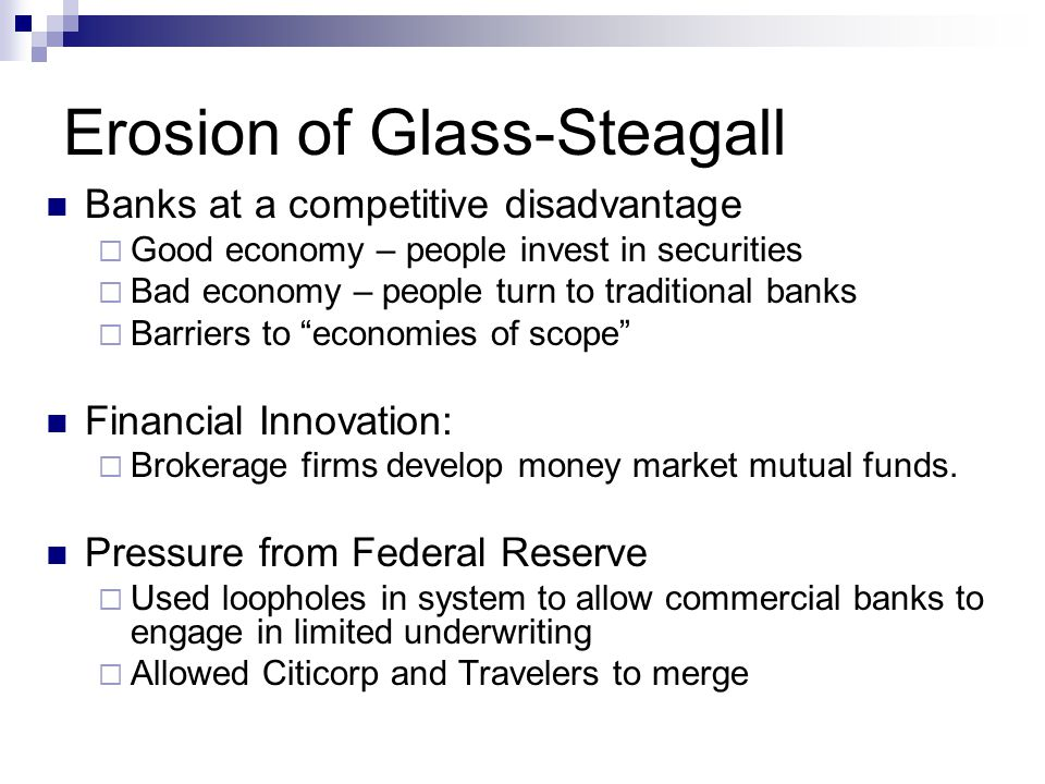 Erosion of Glass-Steagall Banks at a competitive disadvantage  Good economy – people invest in securities  Bad economy – people turn to traditional banks  Barriers to economies of scope Financial Innovation:  Brokerage firms develop money market mutual funds.