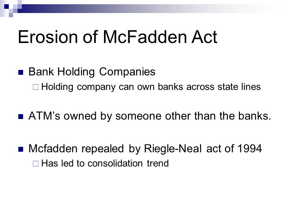 Erosion of McFadden Act Bank Holding Companies  Holding company can own banks across state lines ATM's owned by someone other than the banks.