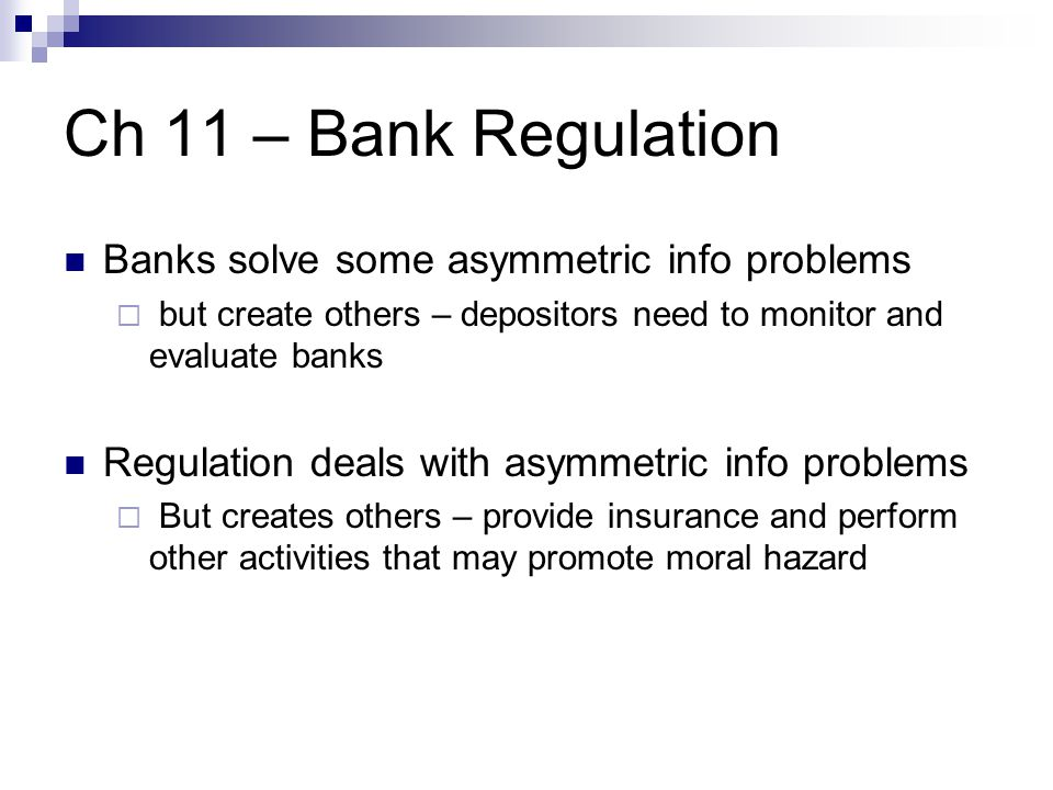 Ch 11 – Bank Regulation Banks solve some asymmetric info problems  but create others – depositors need to monitor and evaluate banks Regulation deals with asymmetric info problems  But creates others – provide insurance and perform other activities that may promote moral hazard