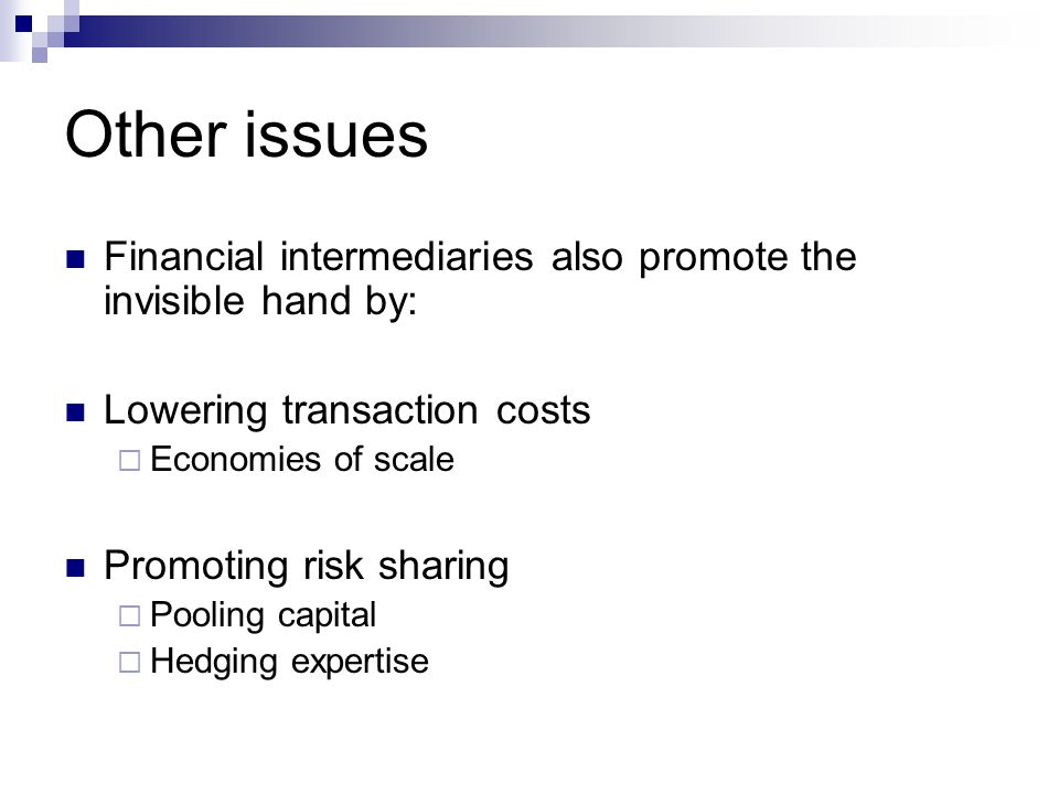 Other issues Financial intermediaries also promote the invisible hand by: Lowering transaction costs  Economies of scale Promoting risk sharing  Pooling capital  Hedging expertise