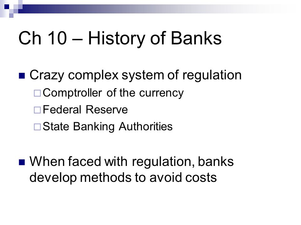 Ch 10 – History of Banks Crazy complex system of regulation  Comptroller of the currency  Federal Reserve  State Banking Authorities When faced with regulation, banks develop methods to avoid costs