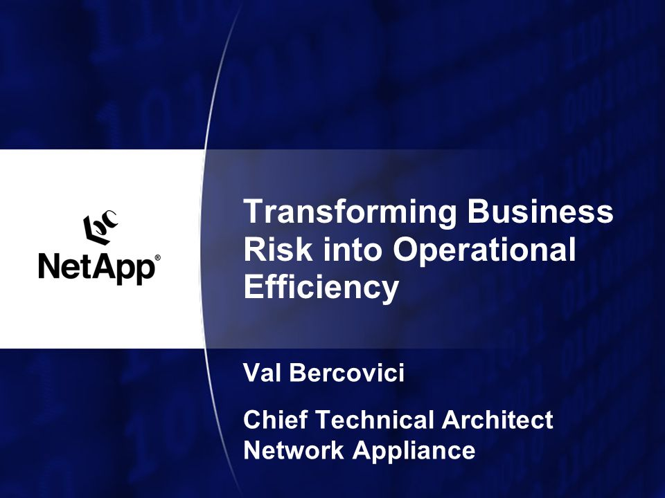 Transforming Business Risk into Operational Efficiency Val Bercovici Chief Technical Architect Network Appliance