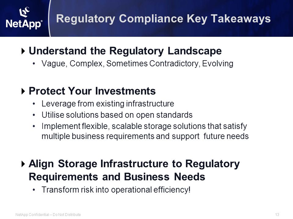 NetApp Confidential -- Do Not Distribute13 Regulatory Compliance Key Takeaways  Understand the Regulatory Landscape Vague, Complex, Sometimes Contradictory, Evolving  Protect Your Investments Leverage from existing infrastructure Utilise solutions based on open standards Implement flexible, scalable storage solutions that satisfy multiple business requirements and support future needs  Align Storage Infrastructure to Regulatory Requirements and Business Needs Transform risk into operational efficiency!