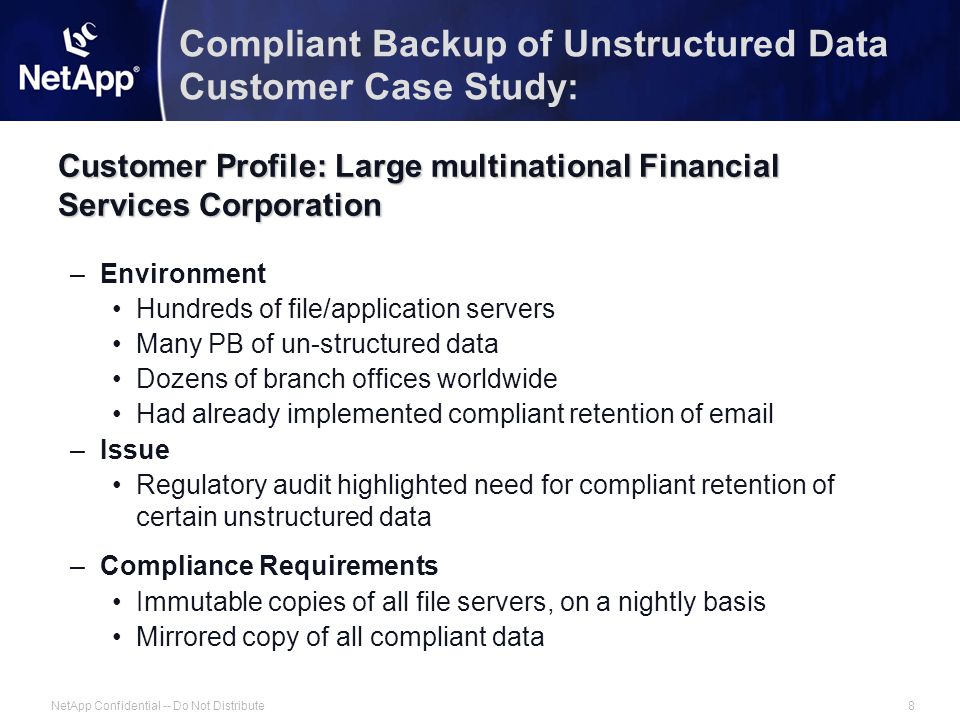 NetApp Confidential -- Do Not Distribute8 Compliant Backup of Unstructured Data Customer Case Study: Customer Profile: Large multinational Financial Services Corporation –Environment Hundreds of file/application servers Many PB of un-structured data Dozens of branch offices worldwide Had already implemented compliant retention of email –Issue Regulatory audit highlighted need for compliant retention of certain unstructured data –Compliance Requirements Immutable copies of all file servers, on a nightly basis Mirrored copy of all compliant data