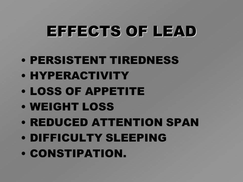 EFFECTS OF LEAD PERSISTENT TIREDNESS HYPERACTIVITY LOSS OF APPETITE WEIGHT LOSS REDUCED ATTENTION SPAN DIFFICULTY SLEEPING CONSTIPATION.