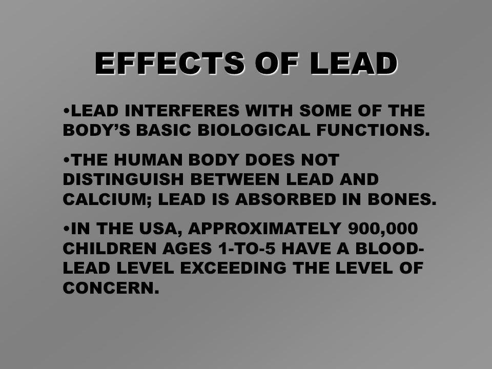 EFFECTS OF LEAD LEAD INTERFERES WITH SOME OF THE BODY'S BASIC BIOLOGICAL FUNCTIONS.