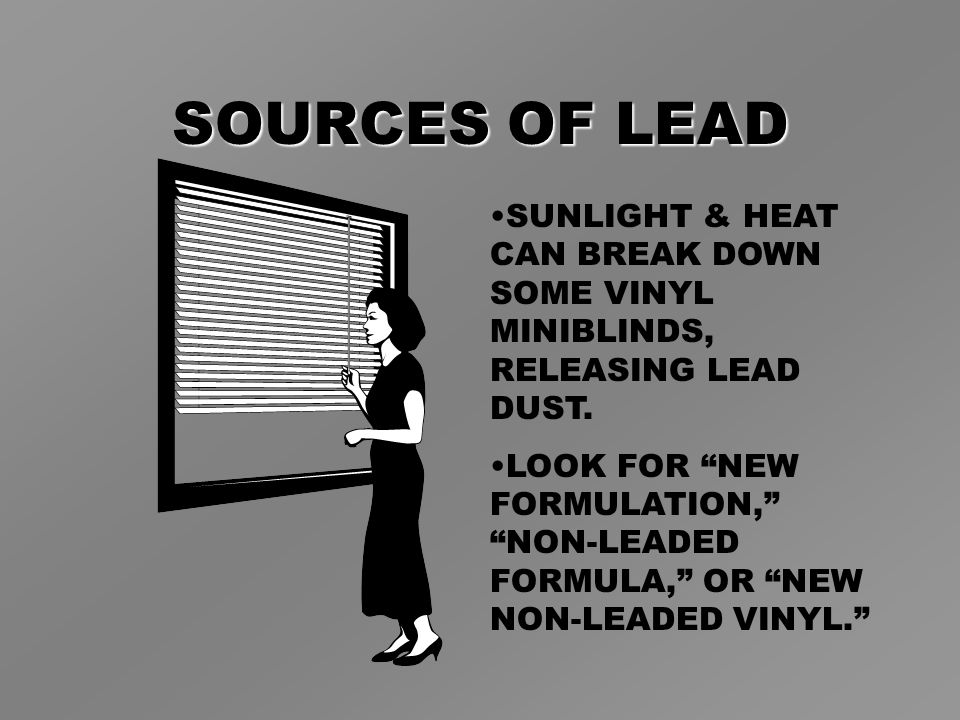 SOURCES OF LEAD SUNLIGHT & HEAT CAN BREAK DOWN SOME VINYL MINIBLINDS, RELEASING LEAD DUST.