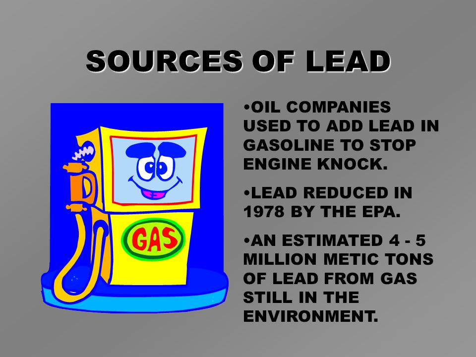 SOURCES OF LEAD OIL COMPANIES USED TO ADD LEAD IN GASOLINE TO STOP ENGINE KNOCK.