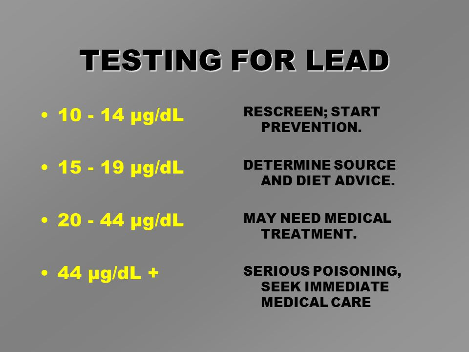 TESTING FOR LEAD 10 - 14 µg/dL 15 - 19 µg/dL 20 - 44 µg/dL 44 µg/dL + RESCREEN; START PREVENTION.