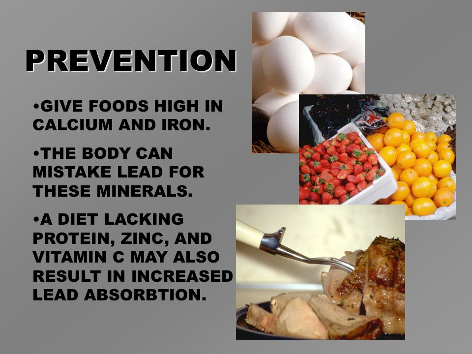 PREVENTION GIVE FOODS HIGH IN CALCIUM AND IRON. THE BODY CAN MISTAKE LEAD FOR THESE MINERALS.