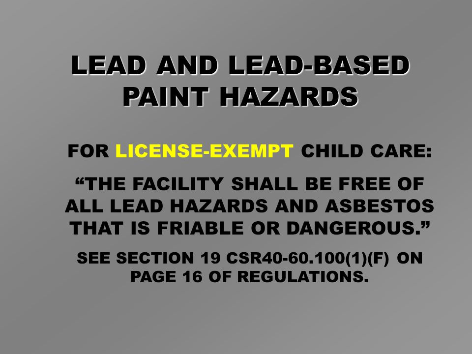 LEAD AND LEAD-BASED PAINT HAZARDS FOR LICENSE-EXEMPT CHILD CARE: THE FACILITY SHALL BE FREE OF ALL LEAD HAZARDS AND ASBESTOS THAT IS FRIABLE OR DANGEROUS. SEE SECTION 19 CSR40-60.100(1)(F) ON PAGE 16 OF REGULATIONS.