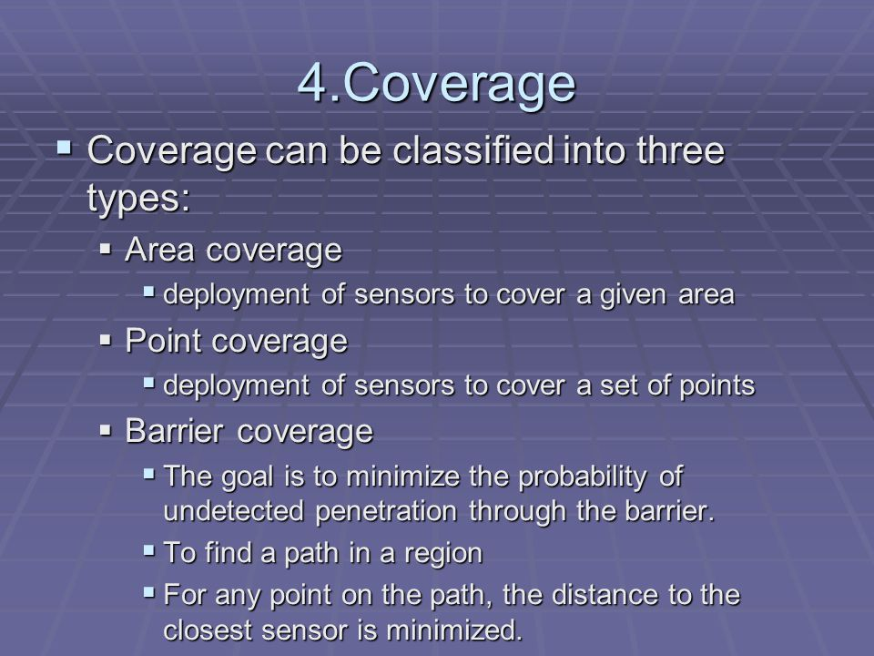 4.Coverage  Coverage can be classified into three types:  Area coverage  deployment of sensors to cover a given area  Point coverage  deployment of sensors to cover a set of points  Barrier coverage  The goal is to minimize the probability of undetected penetration through the barrier.