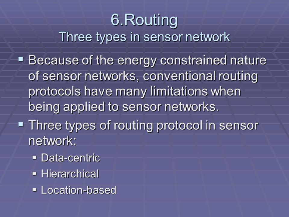 6.Routing Three types in sensor network  Because of the energy constrained nature of sensor networks, conventional routing protocols have many limitations when being applied to sensor networks.