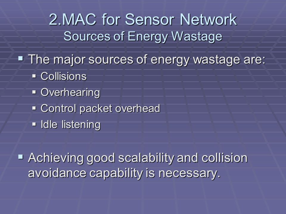 2.MAC for Sensor Network Sources of Energy Wastage  The major sources of energy wastage are:  Collisions  Overhearing  Control packet overhead  Idle listening  Achieving good scalability and collision avoidance capability is necessary.
