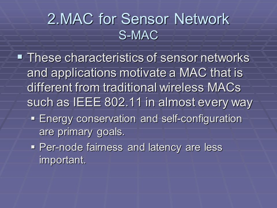 2.MAC for Sensor Network S-MAC  These characteristics of sensor networks and applications motivate a MAC that is different from traditional wireless MACs such as IEEE 802.11 in almost every way  Energy conservation and self-configuration are primary goals.
