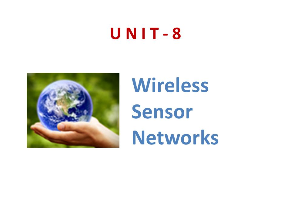 U N I T - 8 Wireless Sensor Networks