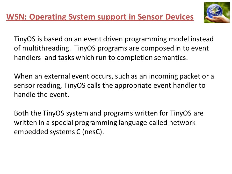 WSN: Operating System support in Sensor Devices TinyOS is based on an event driven programming model instead of multithreading. TinyOS programs are co