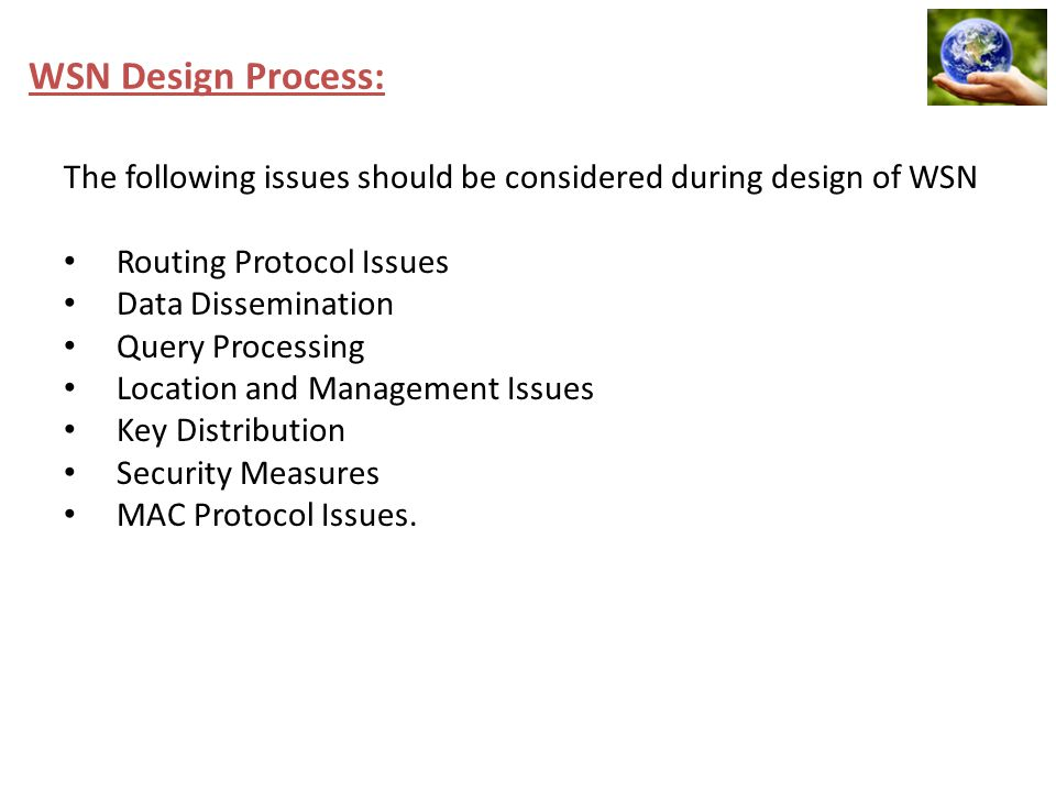 WSN Design Process: The following issues should be considered during design of WSN Routing Protocol Issues Data Dissemination Query Processing Locatio