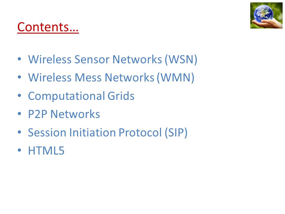 Contents… Wireless Sensor Networks (WSN) Wireless Mess Networks (WMN) Computational Grids P2P Networks Session Initiation Protocol (SIP) HTML5