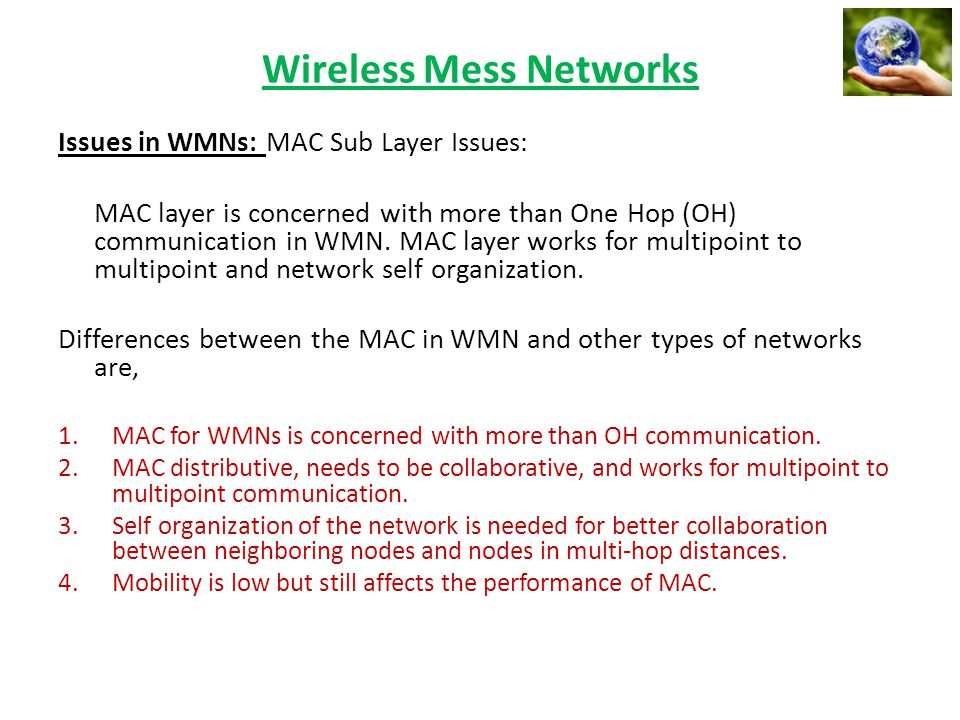 Wireless Mess Networks Issues in WMNs: MAC Sub Layer Issues: MAC layer is concerned with more than One Hop (OH) communication in WMN. MAC layer works