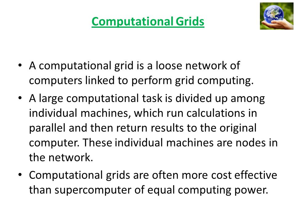 A computational grid is a loose network of computers linked to perform grid computing. A large computational task is divided up among individual machi