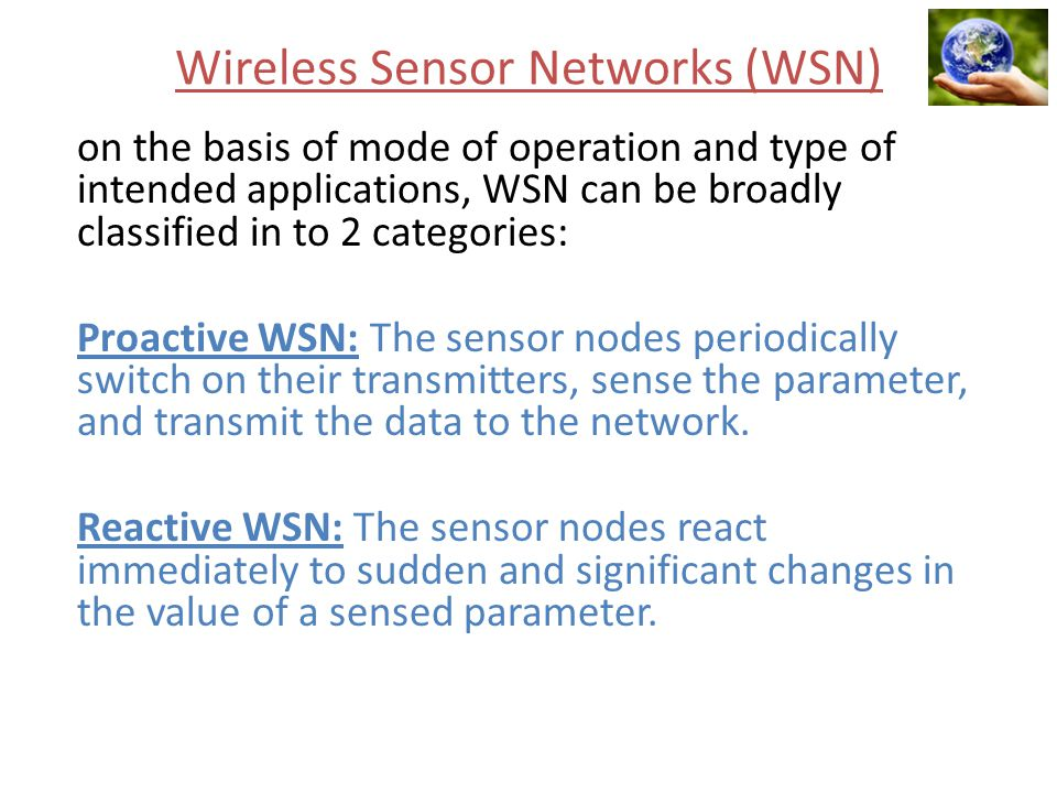 Wireless Sensor Networks (WSN) on the basis of mode of operation and type of intended applications, WSN can be broadly classified in to 2 categories: