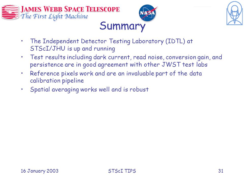 16 January 2003STScI TIPS31 Summary The Independent Detector Testing Laboratory (IDTL) at STScI/JHU is up and running Test results including dark current, read noise, conversion gain, and persistence are in good agreement with other JWST test labs Reference pixels work and are an invaluable part of the data calibration pipeline Spatial averaging works well and is robust